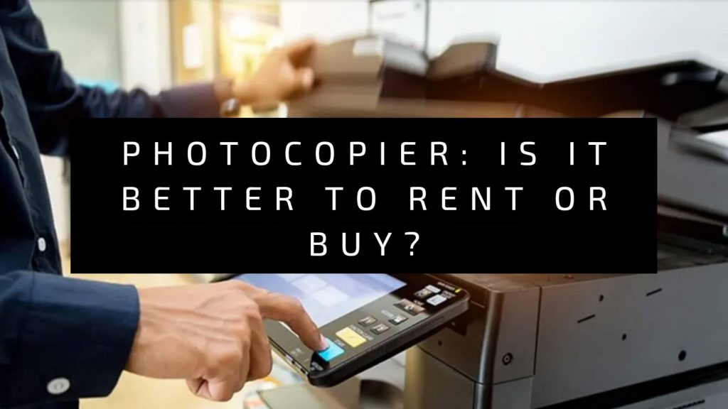 Is It Better To Rent or Buy a Photocopier